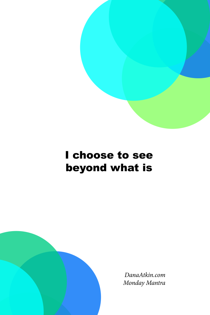 Monday Mantra I Choose To See Beyond What Is